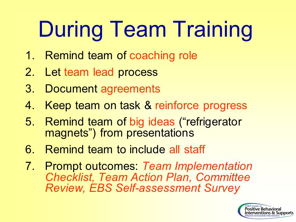During Team Training 1.Remind team of coaching role 2.Let team lead process 3.Document agreements 4.Keep team on task & reinforce progress 5.Remind team of big ideas ( refrigerator magnets ) from presentations 6.Remind team to include all staff 7.Prompt outcomes: Team Implementation Checklist, Team Action Plan, Committee Review, EBS Self-assessment Survey