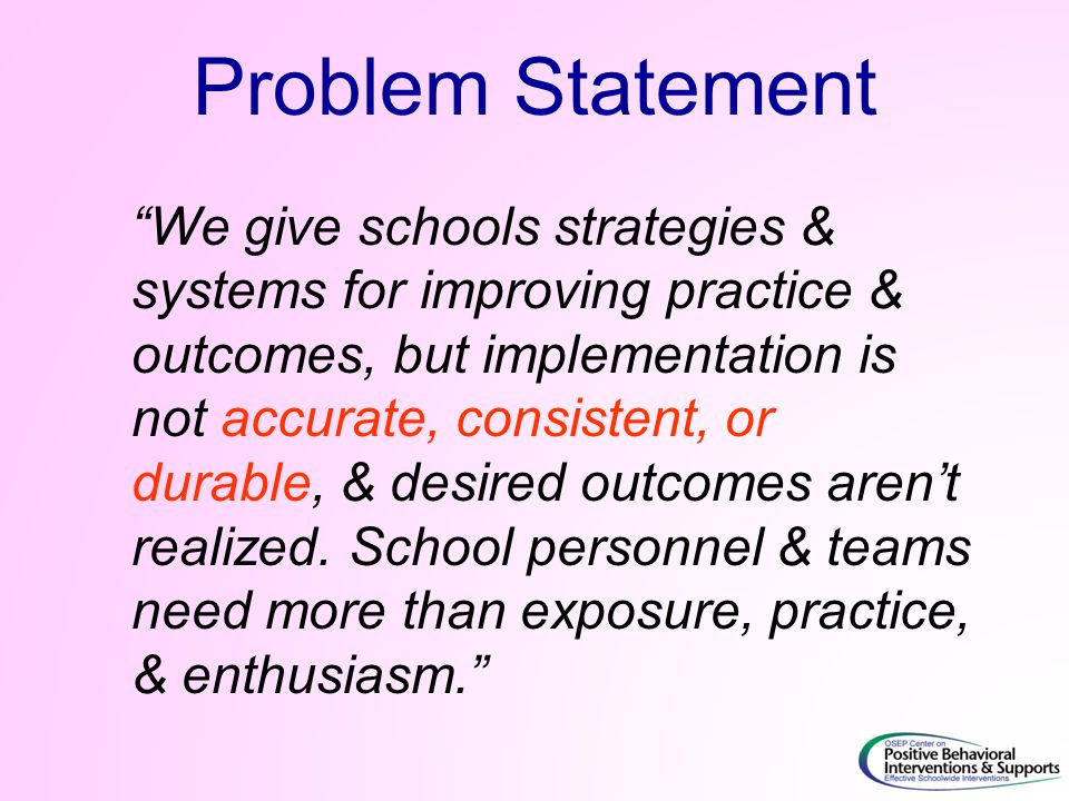 Problem Statement We give schools strategies & systems for improving practice & outcomes, but implementation is not accurate, consistent, or durable, & desired outcomes aren't realized.