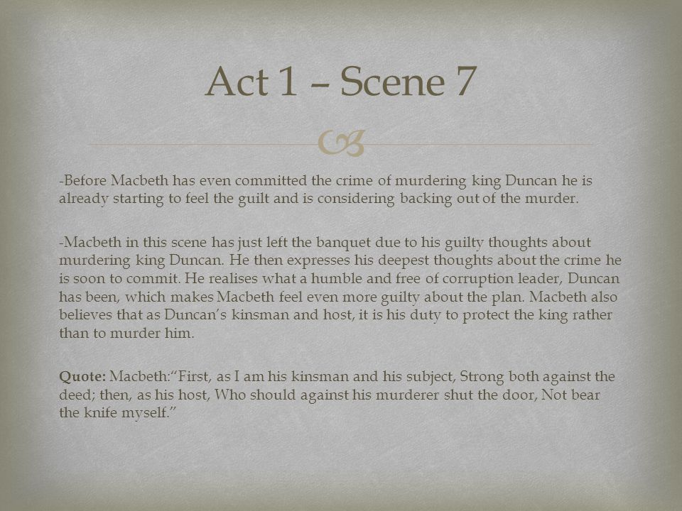  -Before Macbeth has even committed the crime of murdering king Duncan he is already starting to feel the guilt and is considering backing out of the murder.
