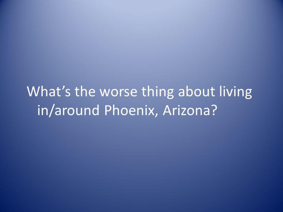 What's the worse thing about living in/around Phoenix, Arizona?