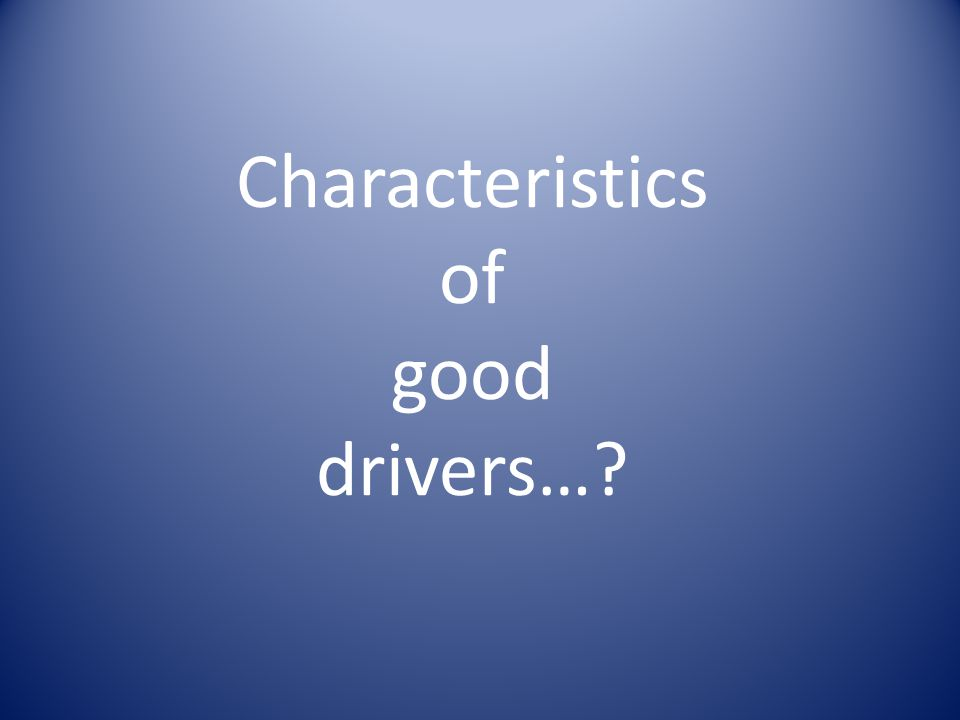Characteristics of good drivers…?