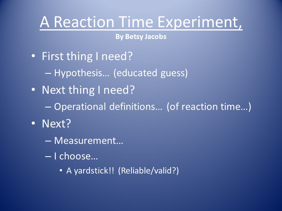 A Reaction Time Experiment, By Betsy Jacobs First thing I need.
