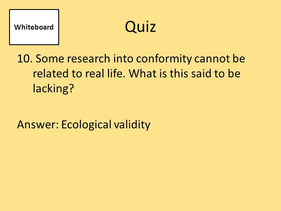 Quiz 10. Some research into conformity cannot be related to real life.