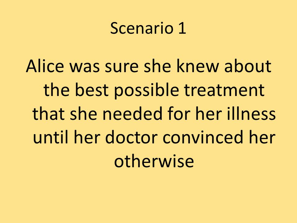 Scenario 1 Alice was sure she knew about the best possible treatment that she needed for her illness until her doctor convinced her otherwise