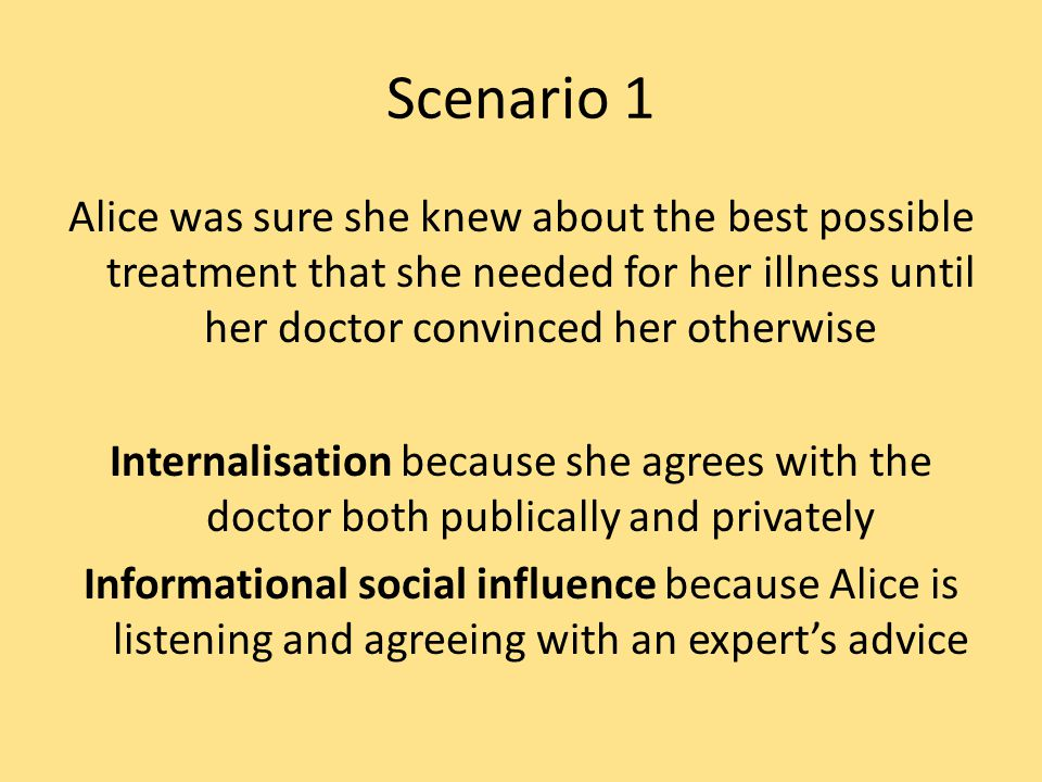 Scenario 1 Alice was sure she knew about the best possible treatment that she needed for her illness until her doctor convinced her otherwise Internalisation because she agrees with the doctor both publically and privately Informational social influence because Alice is listening and agreeing with an expert's advice