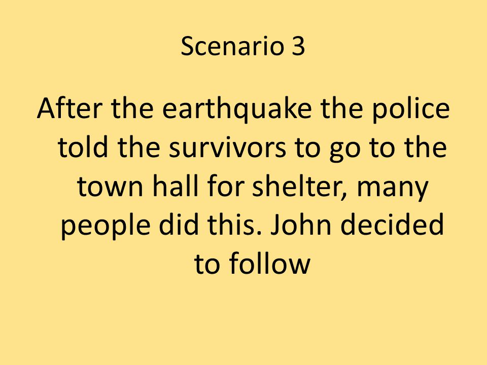 Scenario 3 After the earthquake the police told the survivors to go to the town hall for shelter, many people did this.