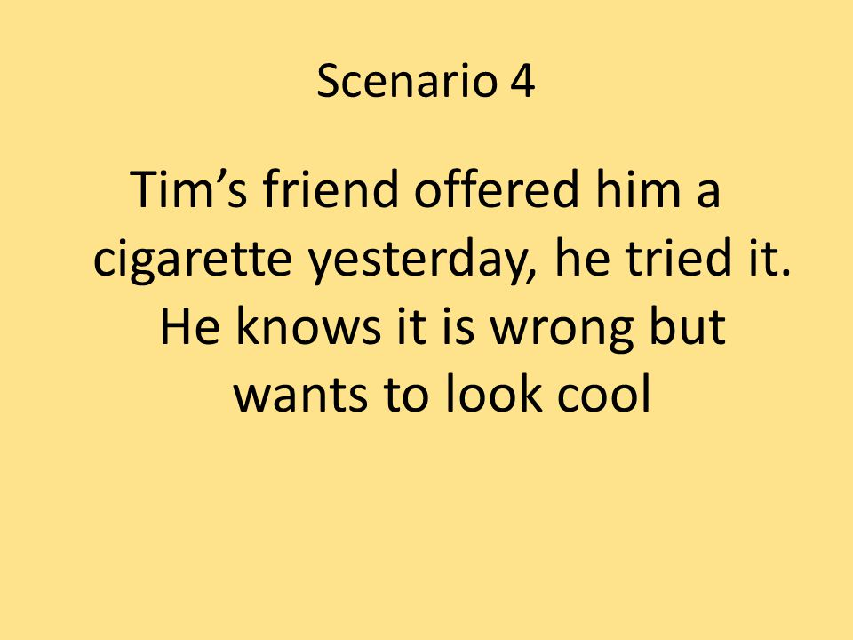 Scenario 4 Tim's friend offered him a cigarette yesterday, he tried it.
