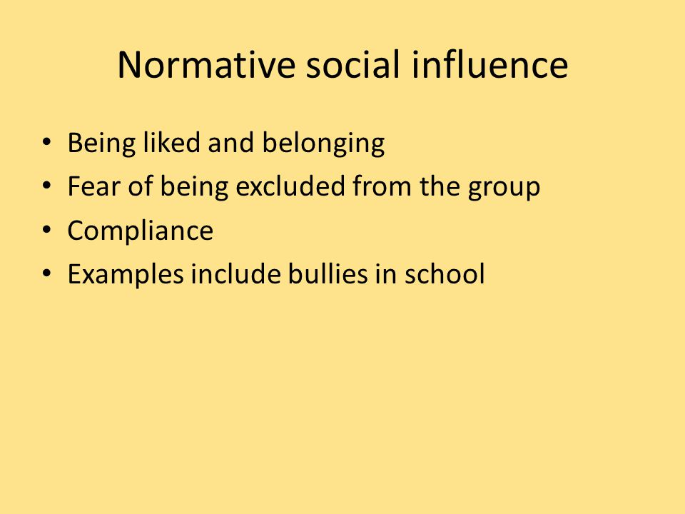 Normative social influence Being liked and belonging Fear of being excluded from the group Compliance Examples include bullies in school