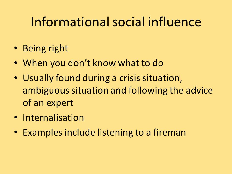 Informational social influence Being right When you don't know what to do Usually found during a crisis situation, ambiguous situation and following the advice of an expert Internalisation Examples include listening to a fireman