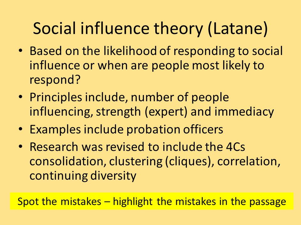 Social influence theory (Latane) Based on the likelihood of responding to social influence or when are people most likely to respond.