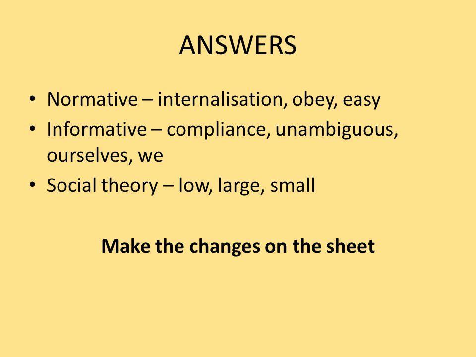 ANSWERS Normative – internalisation, obey, easy Informative – compliance, unambiguous, ourselves, we Social theory – low, large, small Make the changes on the sheet