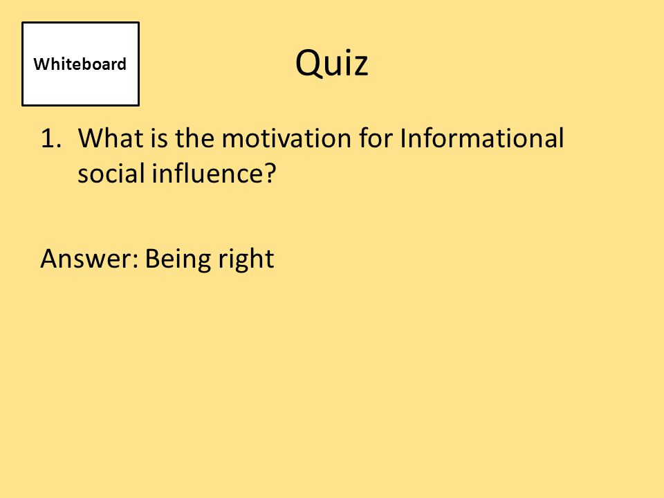 Quiz 2. What is the motivation for Normative social influence? Answer: Being liked Whiteboard
