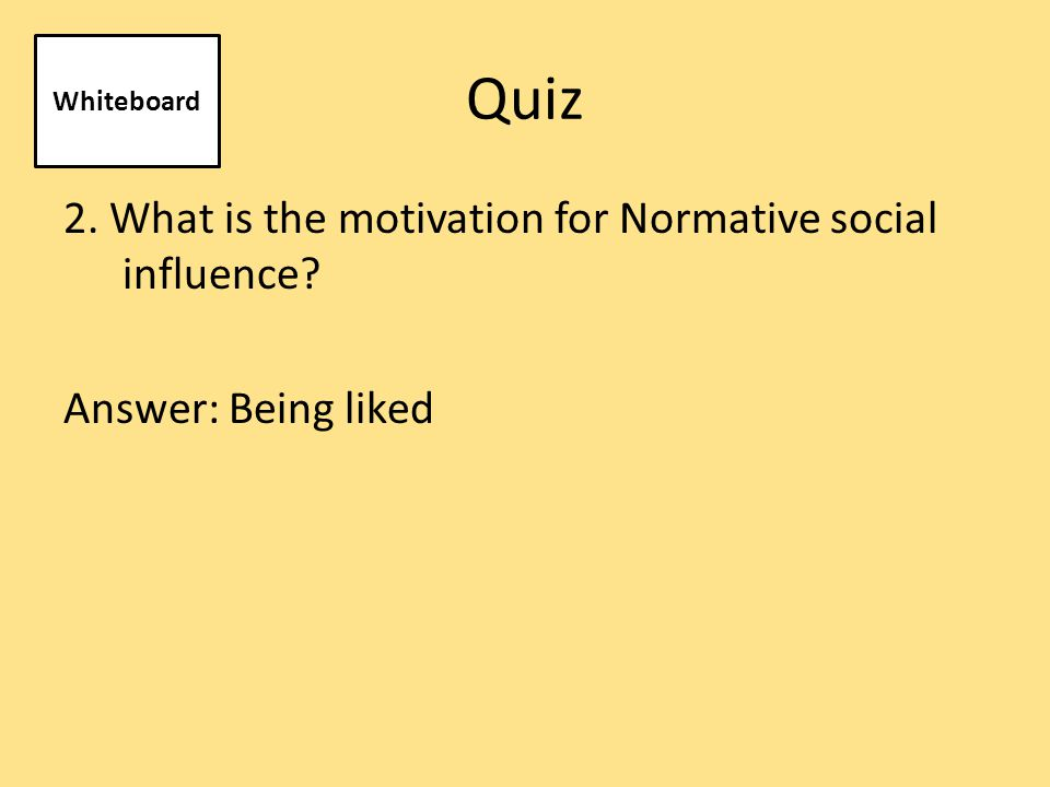 Quiz 2. What is the motivation for Normative social influence Answer: Being liked Whiteboard