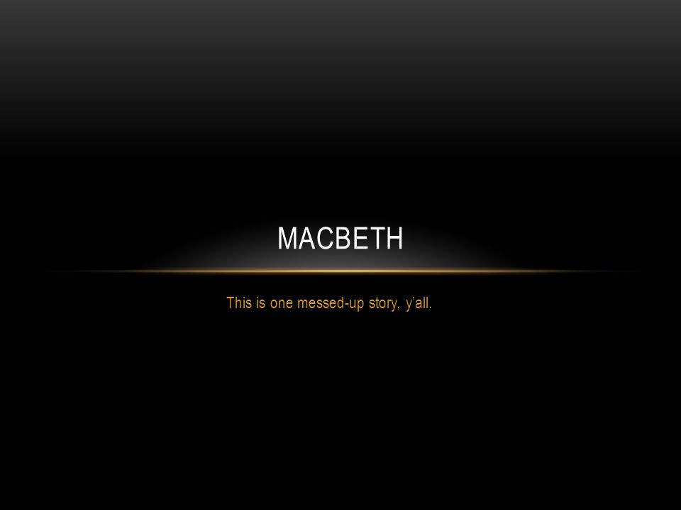 This is one messed-up story, y'all. MACBETH