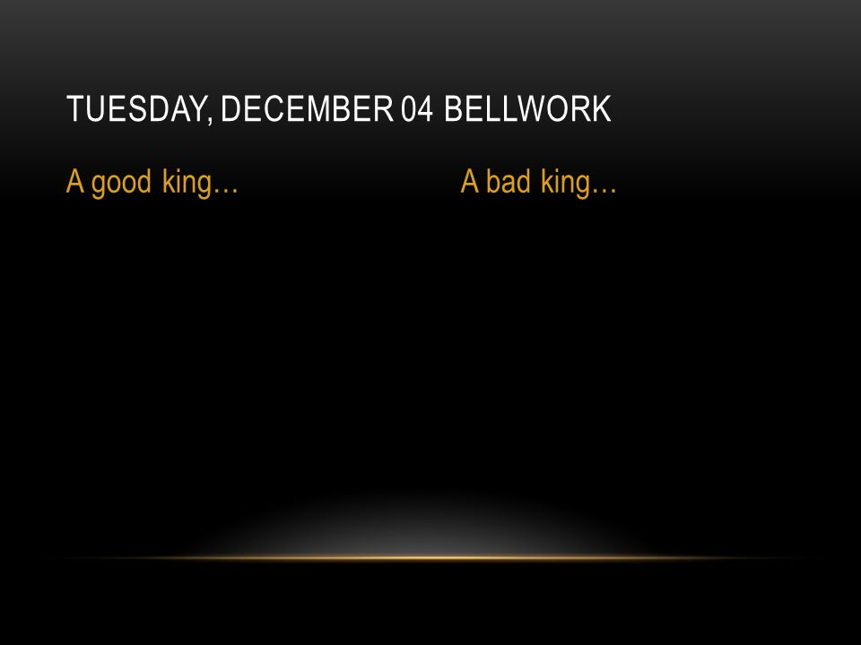 TUESDAY, DECEMBER 04 BELLWORK A good king…A bad king…