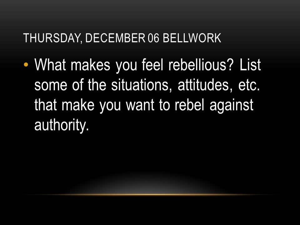 THURSDAY, DECEMBER 06 BELLWORK What makes you feel rebellious.