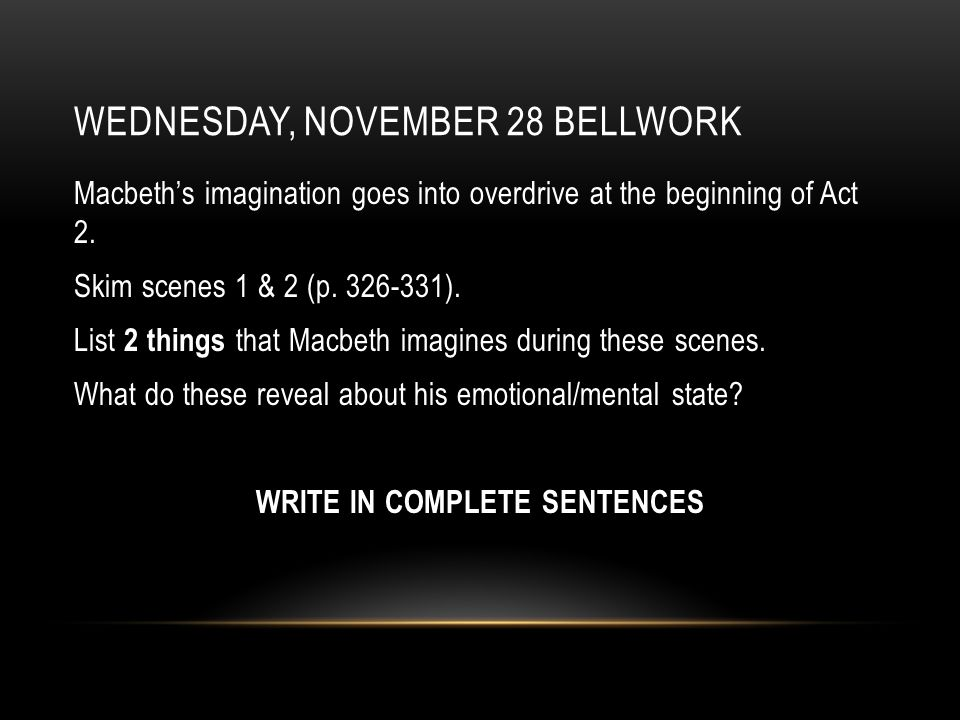 WEDNESDAY, NOVEMBER 28 BELLWORK Macbeth's imagination goes into overdrive at the beginning of Act 2.