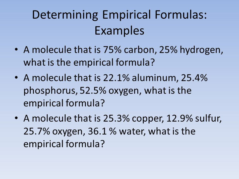 Determining Empirical Formulas: Examples A molecule that is 75% carbon, 25% hydrogen, what is the empirical formula.