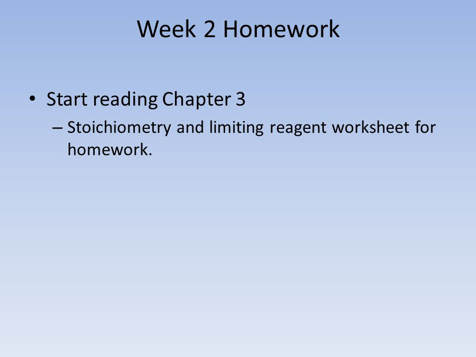 Week 2 Homework Start reading Chapter 3 – Stoichiometry and limiting reagent worksheet for homework.