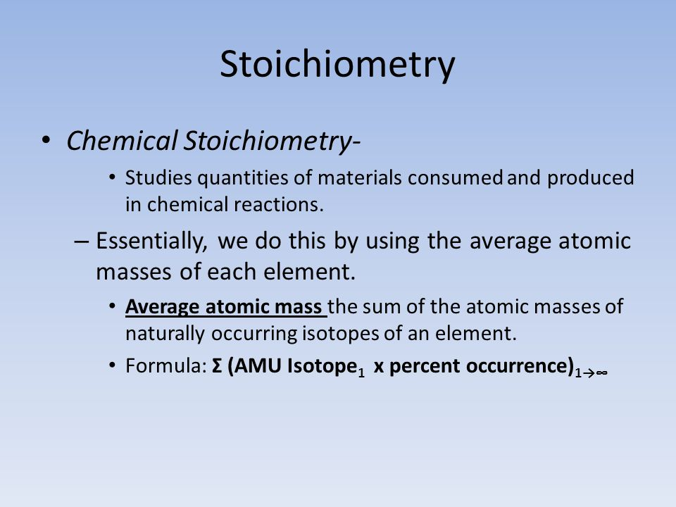 Stoichiometry Chemical Stoichiometry- Studies quantities of materials consumed and produced in chemical reactions.