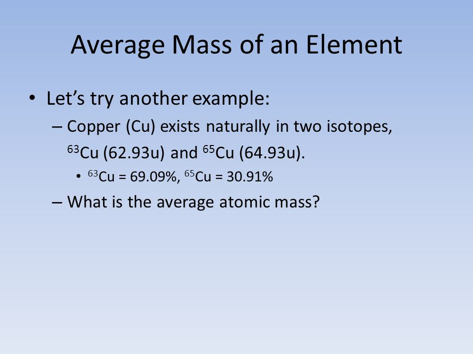 Average Mass of an Element Let's try another example: – Copper (Cu) exists naturally in two isotopes, 63 Cu (62.93u) and 65 Cu (64.93u).