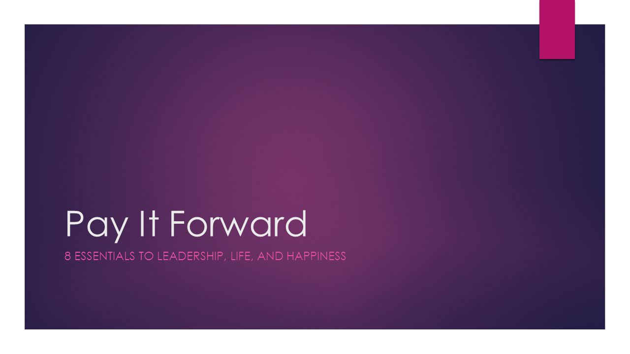 Pay It Forward 8 ESSENTIALS TO LEADERSHIP, LIFE, AND HAPPINESS