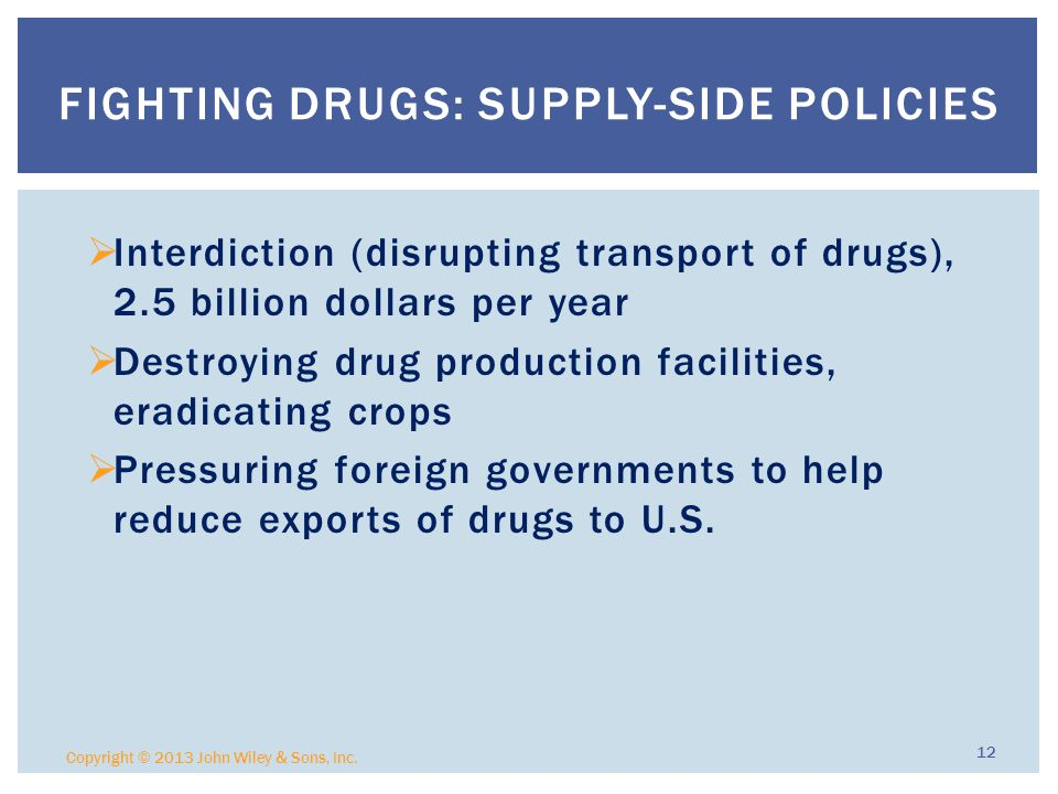  Interdiction (disrupting transport of drugs), 2.5 billion dollars per year  Destroying drug production facilities, eradicating crops  Pressuring foreign governments to help reduce exports of drugs to U.S.