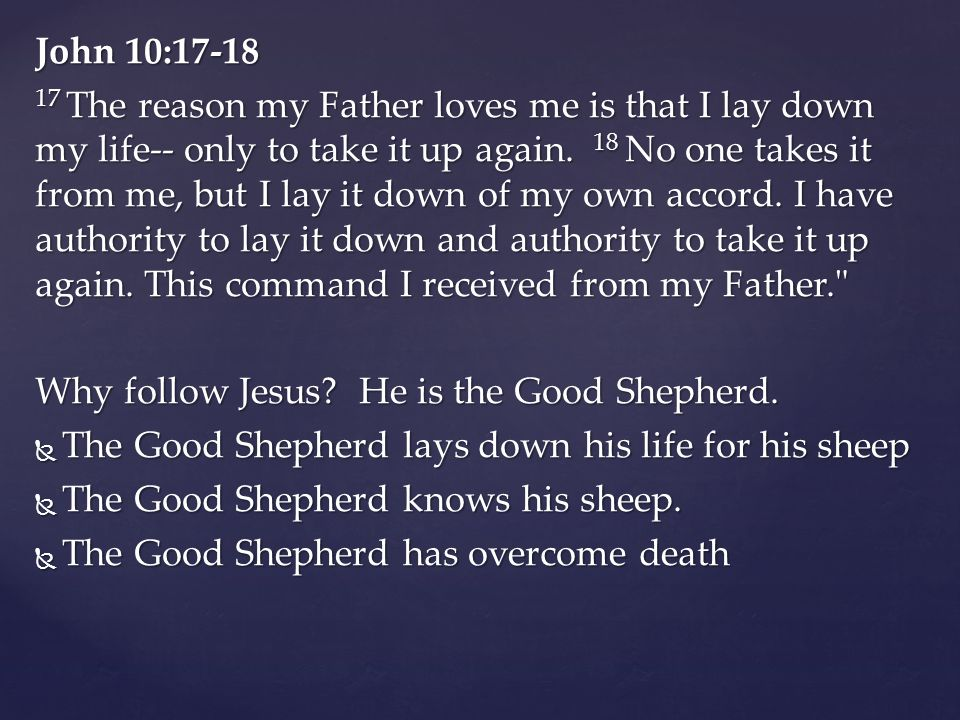 John 10:17-18 17 The reason my Father loves me is that I lay down my life-- only to take it up again. 18 No one takes it from me, but I lay it down of