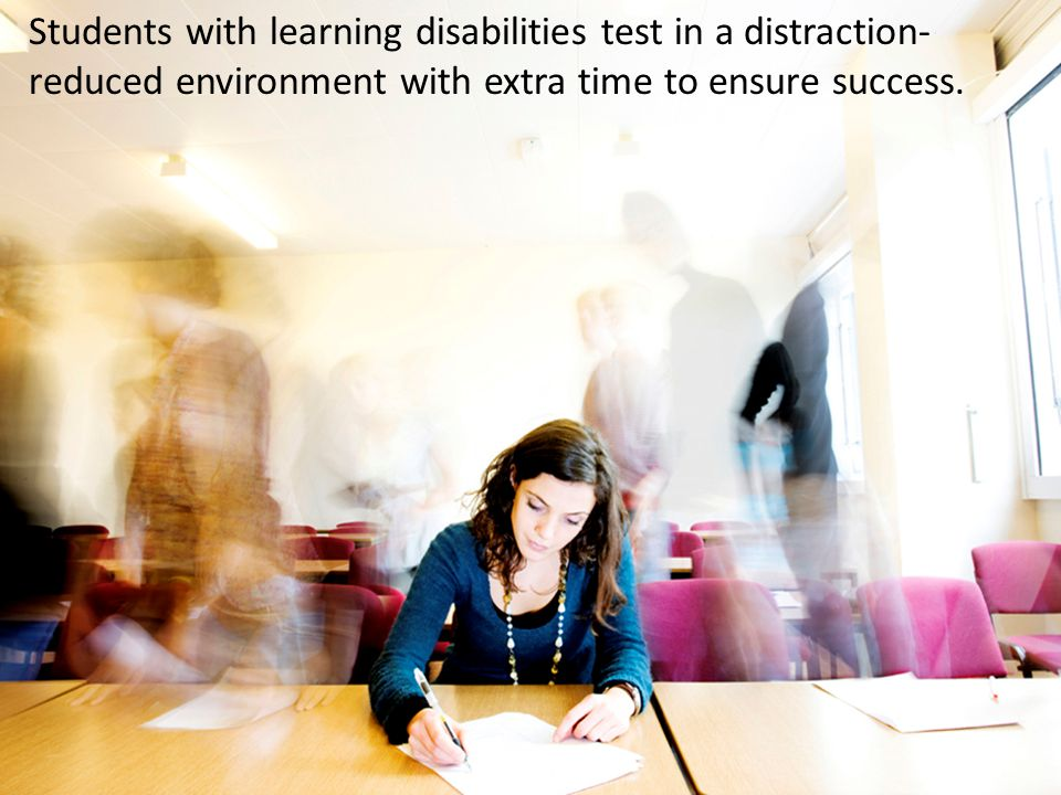 Students with learning disabilities test in a distraction- reduced environment with extra time to ensure success.