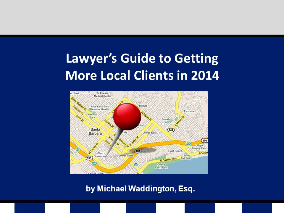 by Michael Waddington, Esq. Lawyer's Guide to Getting More Local Clients in 2014