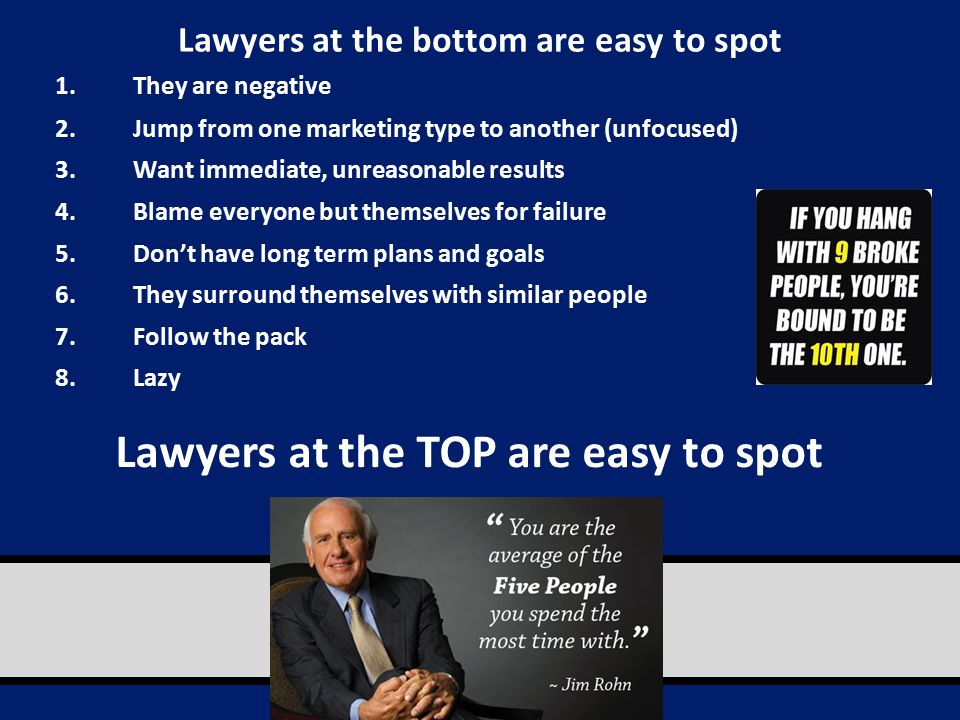 Lawyers at the bottom are easy to spot 1.They are negative 2.Jump from one marketing type to another (unfocused) 3.Want immediate, unreasonable results 4.Blame everyone but themselves for failure 5.Don't have long term plans and goals 6.They surround themselves with similar people 7.Follow the pack 8.Lazy Lawyers at the TOP are easy to spot