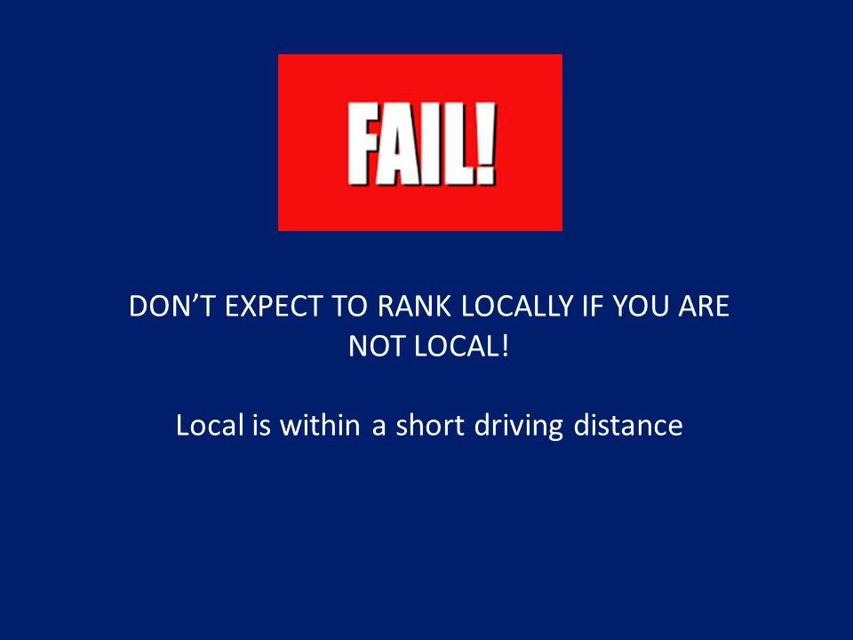 DON'T EXPECT TO RANK LOCALLY IF YOU ARE NOT LOCAL! Local is within a short driving distance