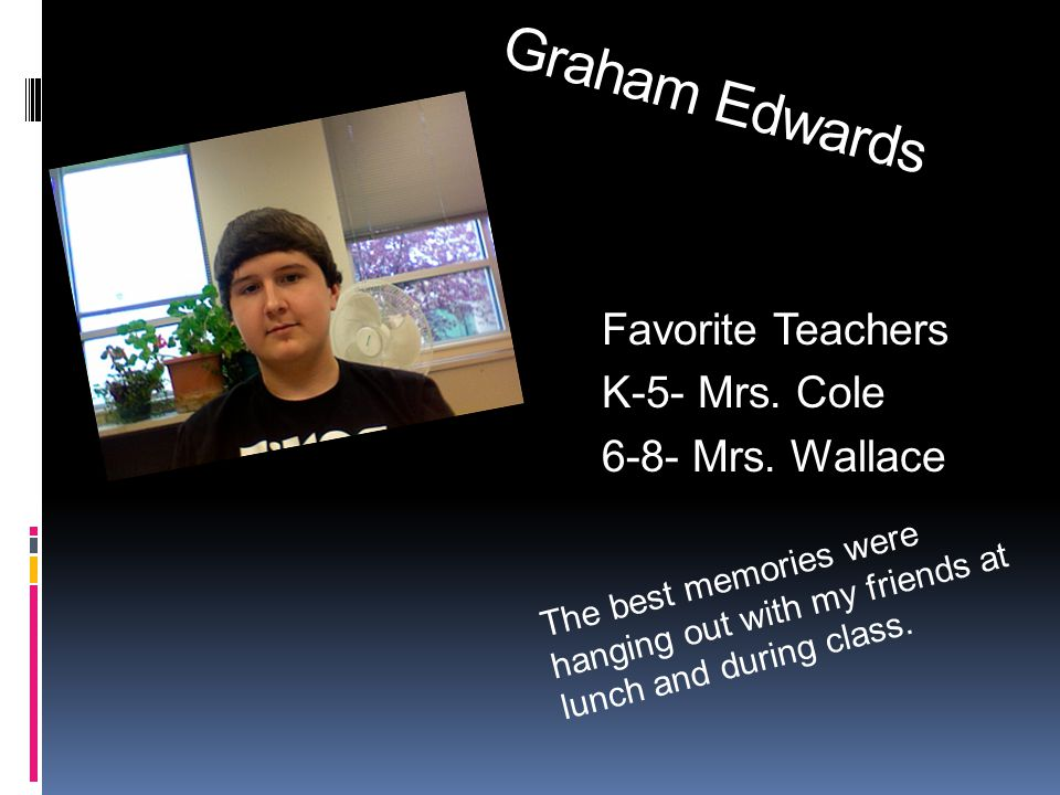 Graham Edwards Favorite Teachers K-5- Mrs. Cole 6-8- Mrs.