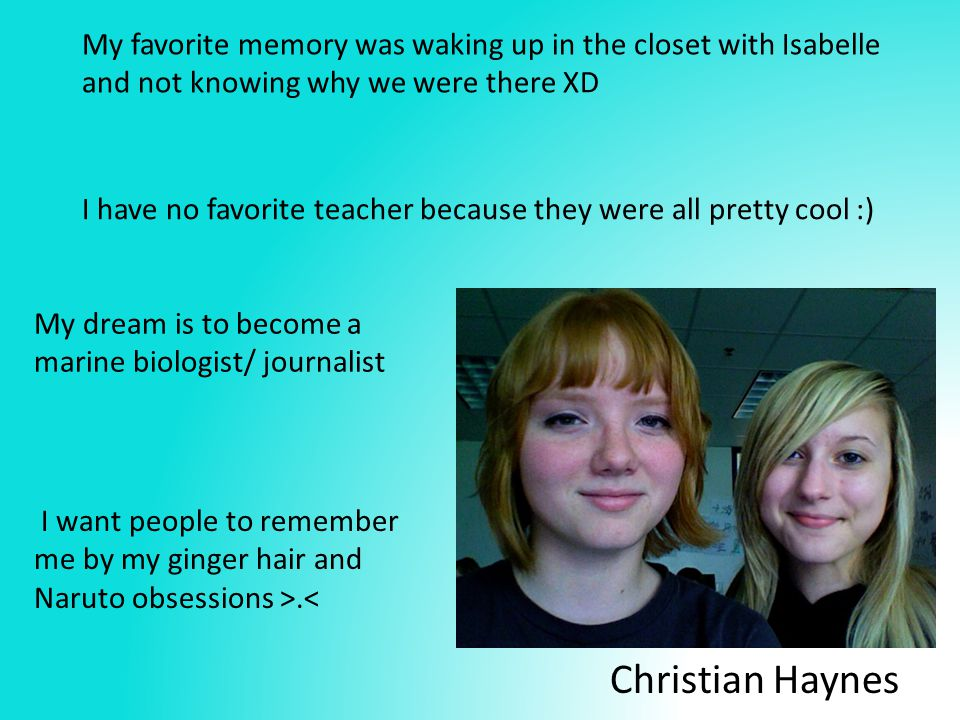Christian Haynes My dream is to become a marine biologist/ journalist I want people to remember me by my ginger hair and Naruto obsessions >.< My favorite memory was waking up in the closet with Isabelle and not knowing why we were there XD I have no favorite teacher because they were all pretty cool :)