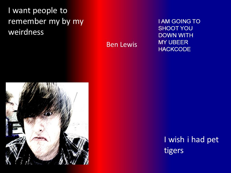 I want people to remember my by my weirdness I wish i had pet tigers Ben Lewis I AM GOING TO SHOOT YOU DOWN WITH MY UBEER HACKCODE
