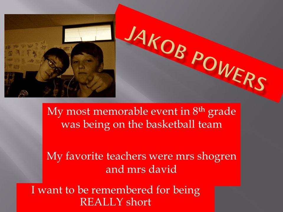 My most memorable event in 8 th grade was being on the basketball team My favorite teachers were mrs shogren and mrs david I want to be remembered for being REALLY short