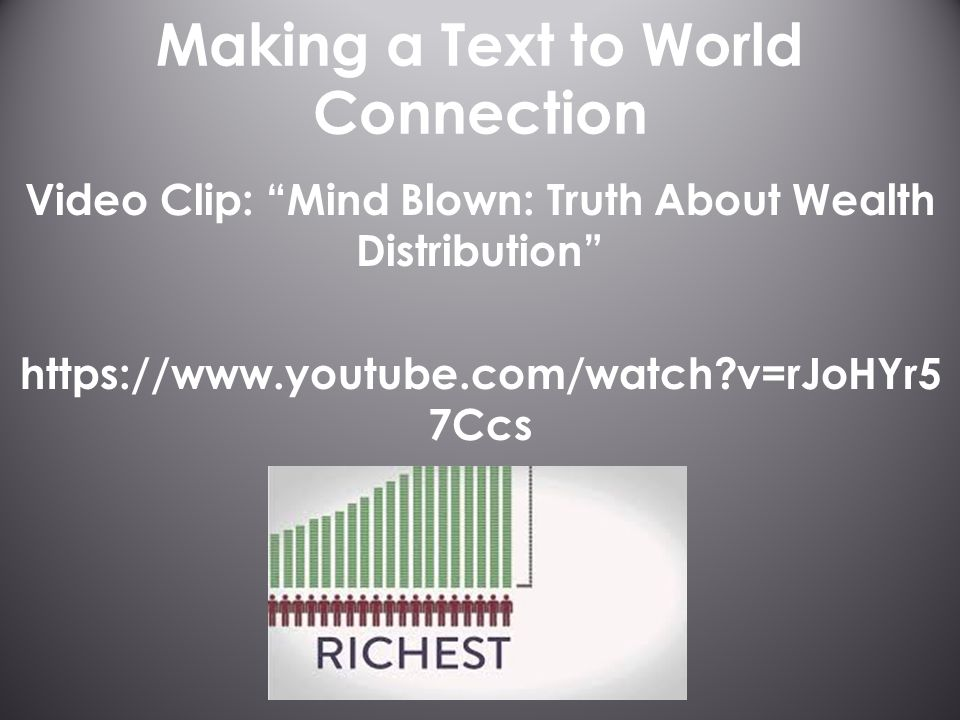 Making a Text to World Connection Video Clip: Mind Blown: Truth About Wealth Distribution https://www.youtube.com/watch v=rJoHYr5 7Ccs