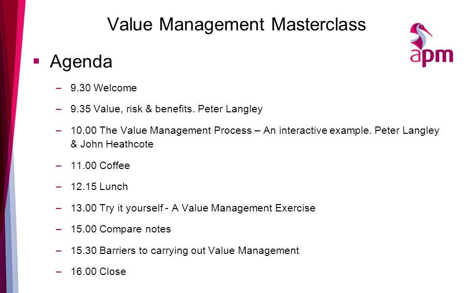 Value Management Masterclass  Agenda –9.30 Welcome –9.35 Value, risk & benefits.