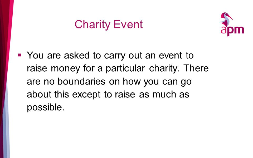 Charity Event  You are asked to carry out an event to raise money for a particular charity.
