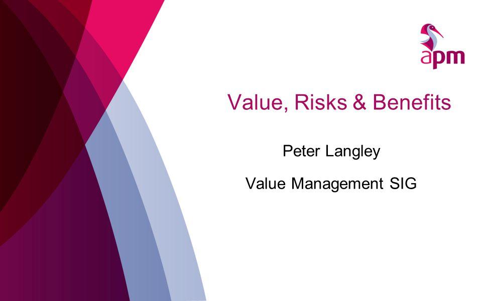Value, Risks & Benefits Peter Langley Value Management SIG