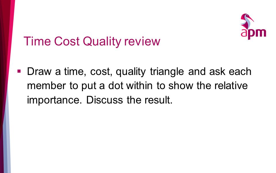 Time Cost Quality review  Draw a time, cost, quality triangle and ask each member to put a dot within to show the relative importance.