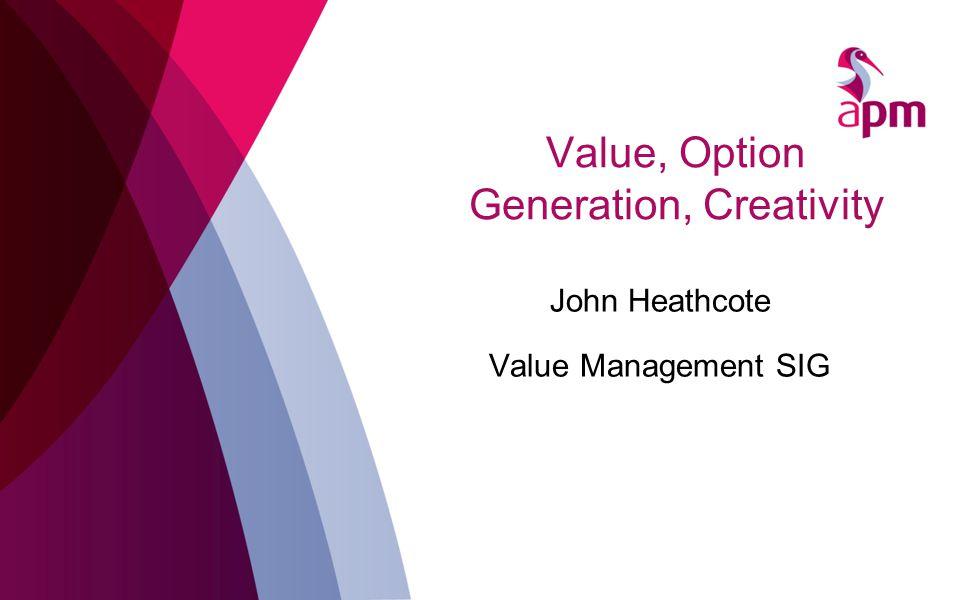 Value, Option Generation, Creativity John Heathcote Value Management SIG