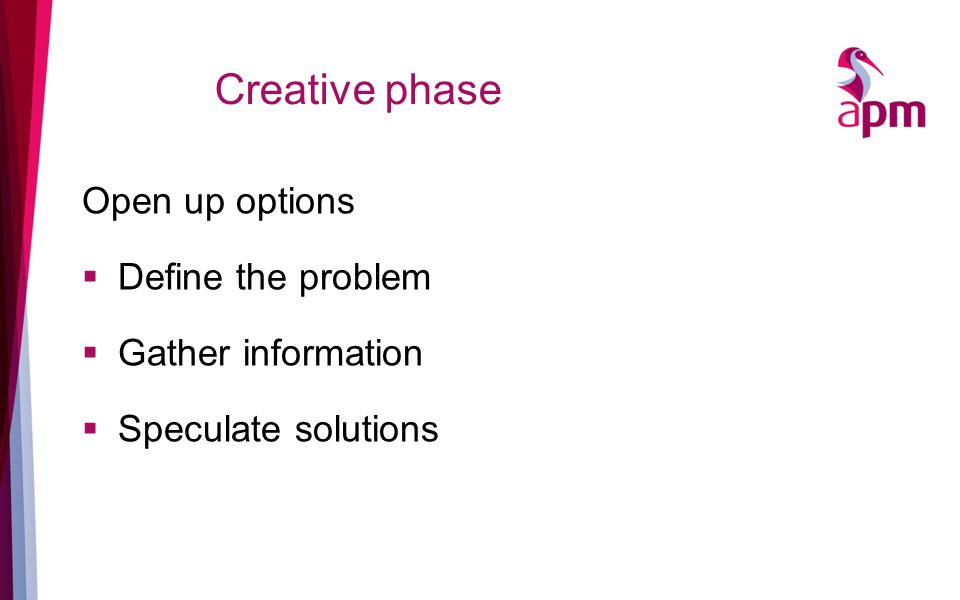 Creative phase Open up options  Define the problem  Gather information  Speculate solutions
