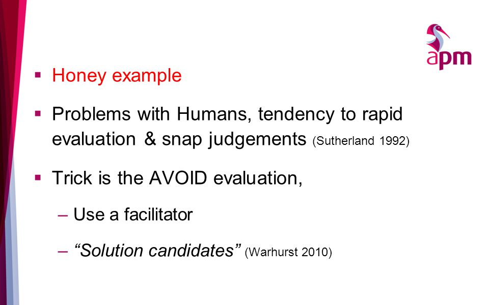  Honey example  Problems with Humans, tendency to rapid evaluation & snap judgements (Sutherland 1992)  Trick is the AVOID evaluation, –Use a facilitator – Solution candidates (Warhurst 2010)