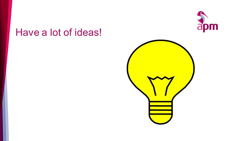 Have a lot of ideas!
