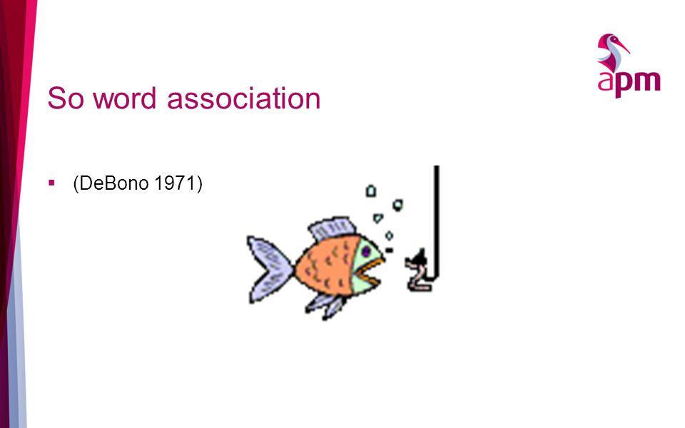 So word association  (DeBono 1971)