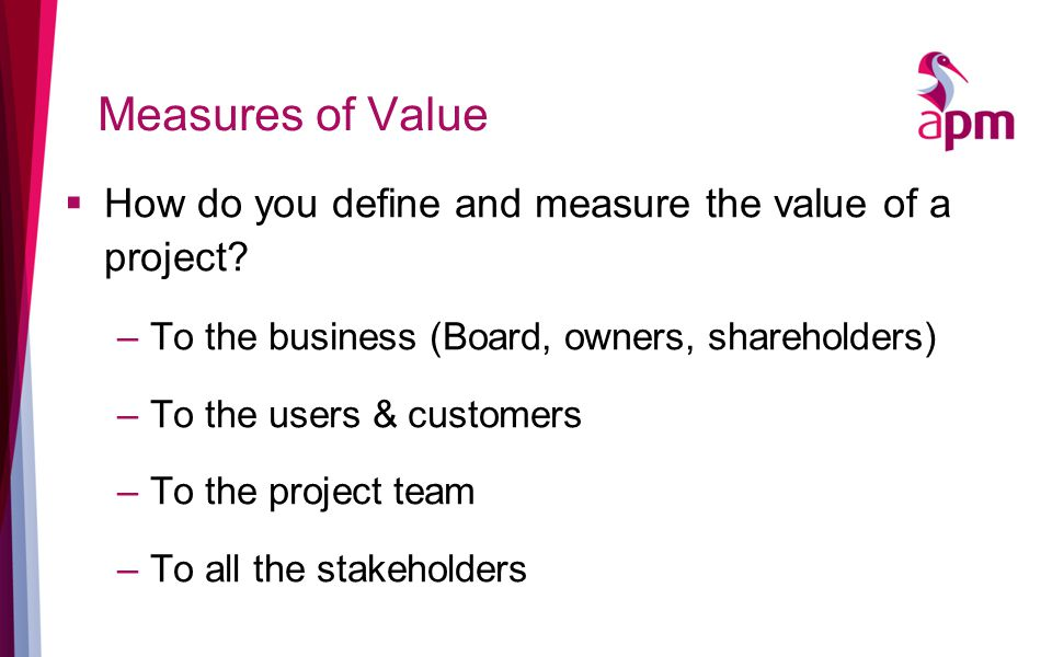 Measures of Value  How do you define and measure the value of a project.