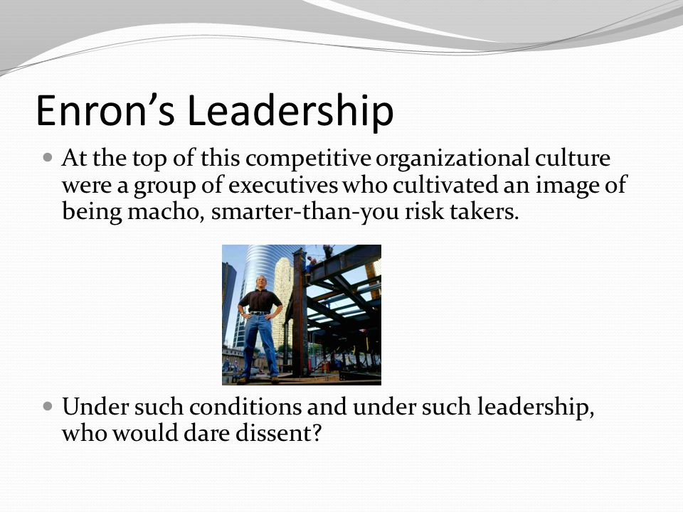 Enron's Leadership At the top of this competitive organizational culture were a group of executives who cultivated an image of being macho, smarter-th