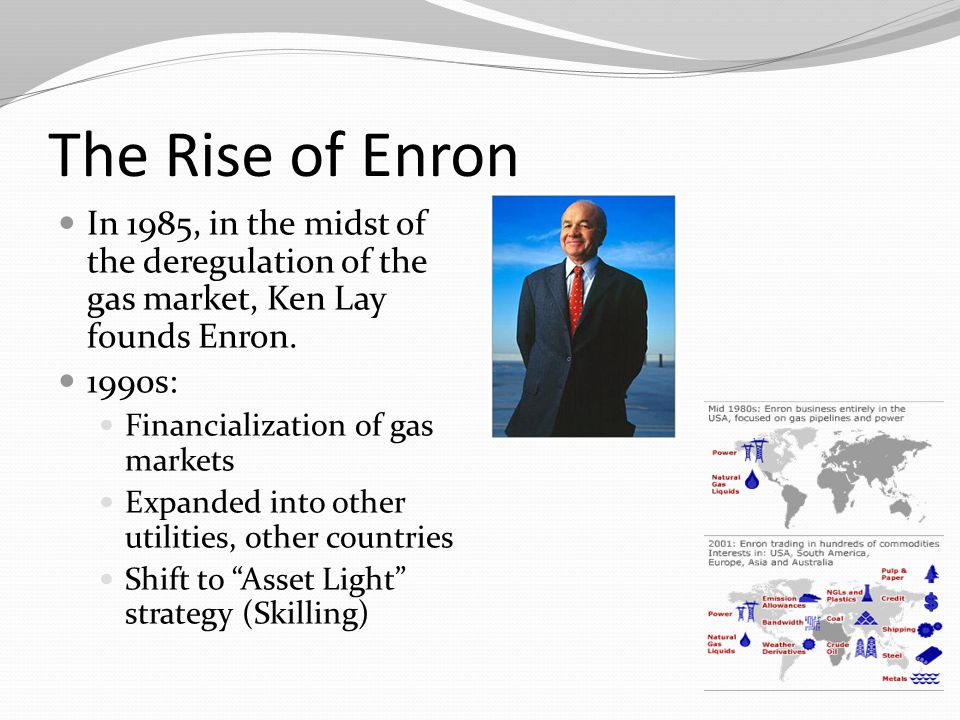 The Rise of Enron In 1985, in the midst of the deregulation of the gas market, Ken Lay founds Enron.