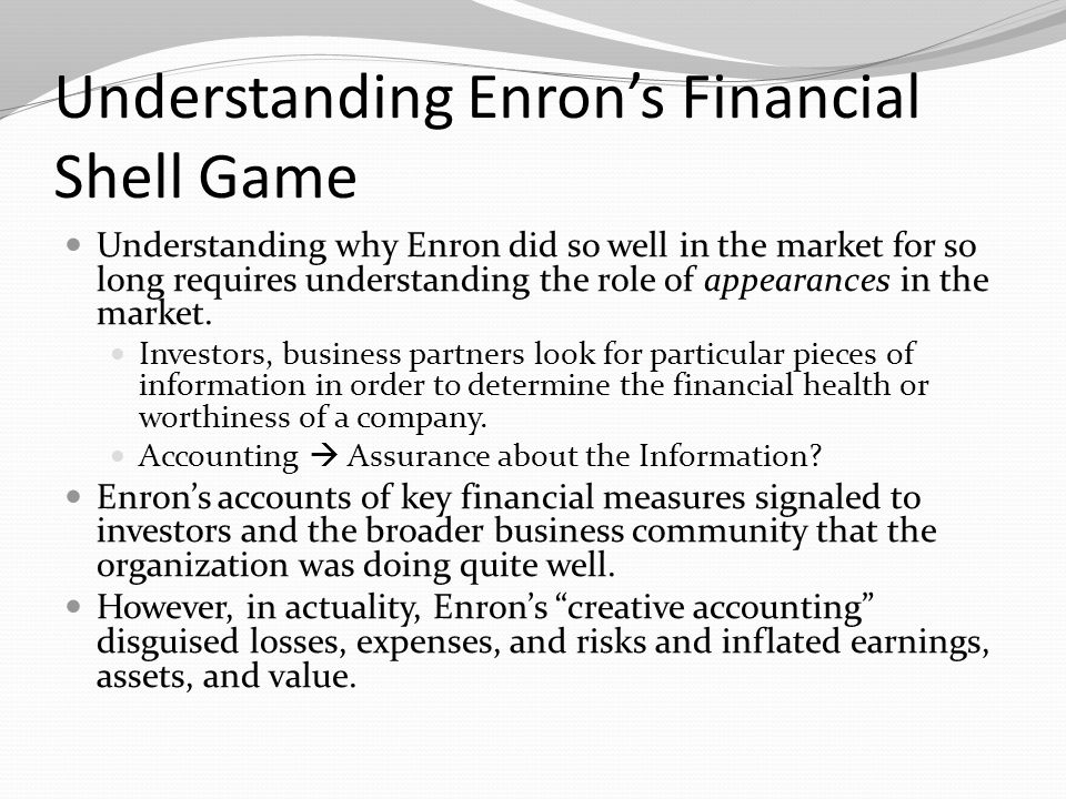 Understanding Enron's Financial Shell Game Understanding why Enron did so well in the market for so long requires understanding the role of appearance